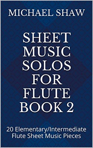 Flute: Sheet Music Solos For Flute Book 2: 20 Elementary/Intermediate Flute Sheet Music Pieces Michael Shaw