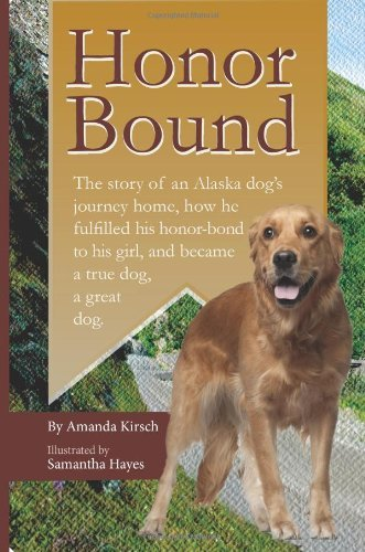 Honor Bound: The story of an Alaska dogs journey home, how he fulfilled his honor-bond to his girl, and became a true dog, a great dog.  by  Amanda Kirsch