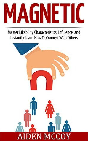 Magnetic: Master Likability Characteristics, Influence, and Instantly Learn How To Connect With Others Aiden Mccoy