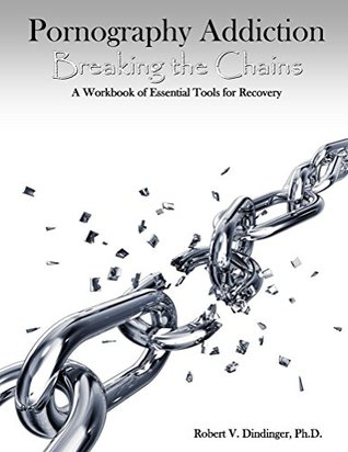 Pornography Addiction Breaking the Chains: A Workbook of Essential Tools for Recovery  by  Robert V Dindinger PhD.