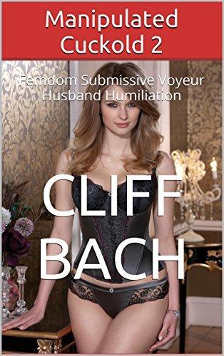 Manipulated Cuckold 2: Femdom Submissive Voyeur Husband Humiliation Cliff Bach