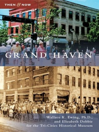 Grand Haven (Then & Now) Wallace K. Ewing Ph D