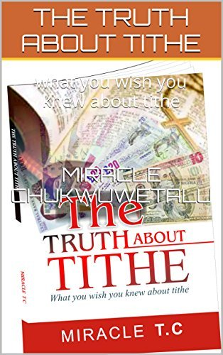 THE TRUTH ABOUT TITHE: what you wish you knew about tithe MIRACLE CHUKWUWETALU