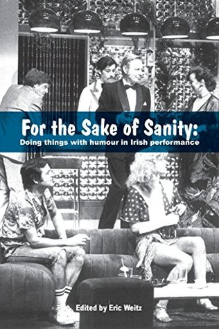 For the Sake of Sanity:: Doing things with humour in Irish performance  by  Eric Weitz