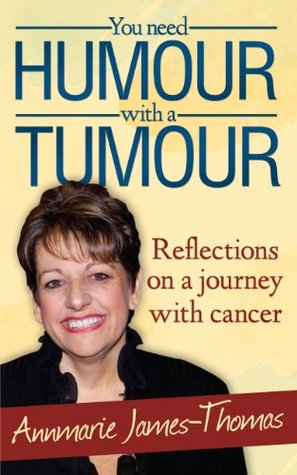 You Need Humour with a Tumour - Reflections on a Journey with Cancer  by  Annmarie James-Thomas