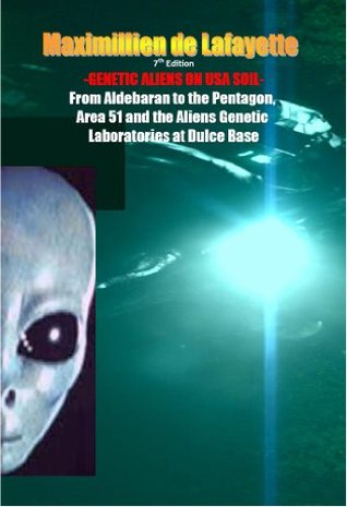 GENETIC ALIENS ON USA SOIL: From Aldebaran to the Pentagon, Area 51 and the Aliens Genetic Laboratories at Dulce Base  by  Maximillien de Lafayette