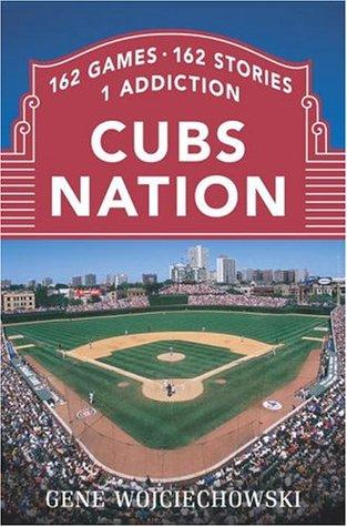 Cubs Nation: 162 Games. 162 Stories. 1 Addiction.  by  Gene Wojciechowski