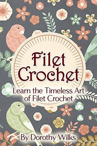 Crochet: Filet Crochet. Learn the Timeless Art of Filet Crochet  by  Dorothy Wilks