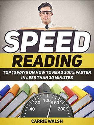 Speed Reading: Top 10 Ways on How to Read 300% Faster in Less Than 30 Minutes (Speed Reading, Speed Reading books, speed reading techniques) Carrie Walsh