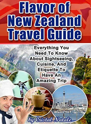 Flavor of New Zealand Travel Guide: Everything You Need to Know About Sightseeing, Cuisine, and Etiquette to Have an Amazing Trip Christal Natale
