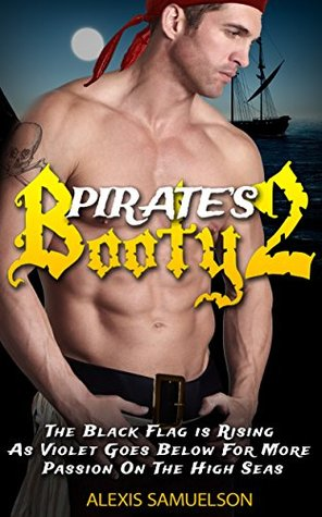Romance: Pirates Booty 2: The Black Flag Has Risen, Violet Goes Below As For More Passion On The High Seas (Contemporary Romance, Adult Romance, Womens ... hot romance book series, romance harlequin)  by  Alexis Samuelson