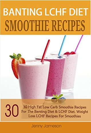 Banting LCHF Diet Smoothie Recipes: 30 High Fat Low Carb Smoothie Recipes For The Banting Diet & LCHF Diet. Weight Loss LCHF Recipes For Smoothies (Banting High Fat Low Carb Recipe Series 1) Jenny Jameson