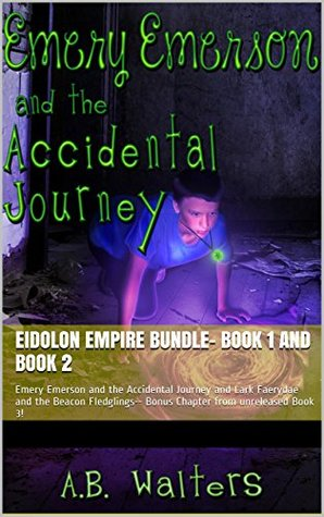 Eidolon Empire Bundle- Book 1 and Book 2: Emery Emerson and the Accidental Journey and Lark Faerydae and the Beacon Fledglings-- Bonus Chapter from unreleased Book 3! A.B. Walters