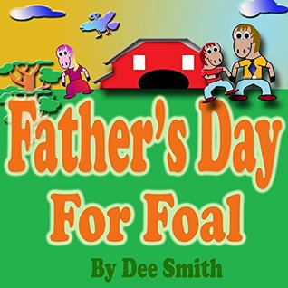 Fathers Day for Foal: A Rhyming Picture Book for Kids about a Fathers Day Celebration featuring a Horse celebrating his love for his dad.  by  Dee Smith
