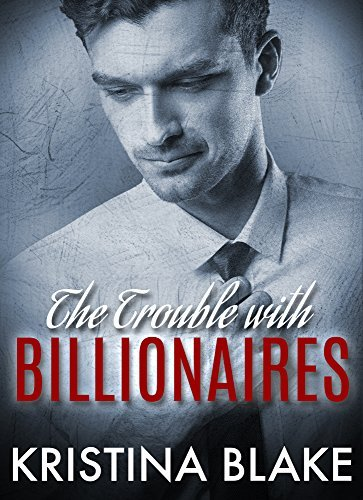 The TROUBLE With BILLIONAIRES: Book 1  by  Kristina Blake