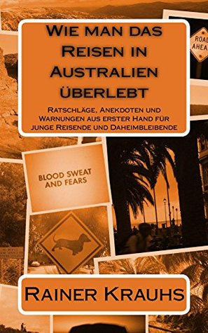 How to Survive Travelling in Australia: First-Hand Advice, Anecdotes + Warnings for Young Travelers Rainer Krauhs