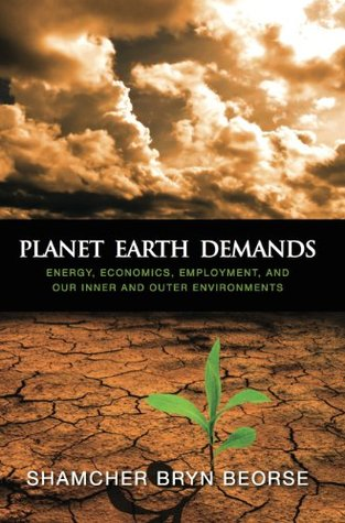 Planet Earth Demands: Energy, Economics, Employment and Our Inner and Outer Environments  by  Shamcher Bryn Beorse