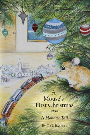 A Mouses First Christmas: A Holiday Tail C.G. Barrett
