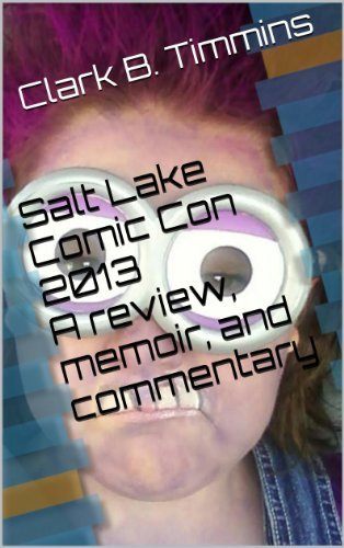 Salt Lake Comic Con 2013 - A review, memoir, and commentary Clark B. Timmins