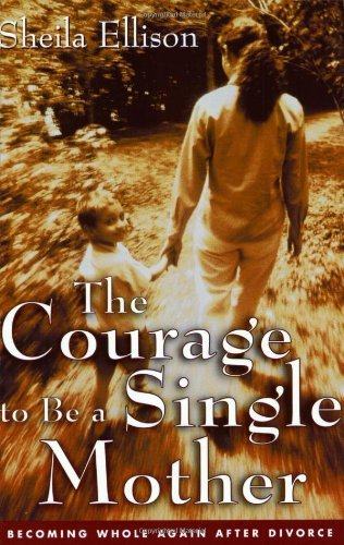 The Courage To Be a Single Mother: Becoming Whole Again After Divorce Sheila Ellison