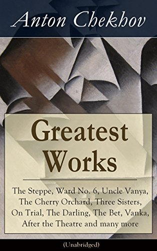 Greatest Works of Anton Chekhov: The Steppe, Ward No. 6, Uncle Vanya, The Cherry Orchard, Three Sisters, On Trial, The Darling, The Bet, Vanka, After the ... Plays, Short Stories, Novel and A Biography Anton Chekhov