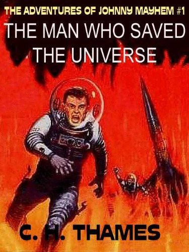 THE MAN WHO SAVED THE UNIVERSE [THE ADVENTURES OF JOHNNY MAYHEM #1]  by  C. H. THAMES.
