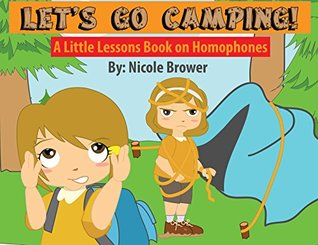 Lets Go Camping: A Little Lessons Book On Homophones  by  Nicole Brower