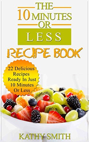 The 10 minutes Or Less Recipe Book: 22 Delicious Recipes Ready In Just 10 Minutes Or Less (Easy healthy meals,vegetarian slow cooker cookbook,dinner recipes,quick ... low carb paleo meal cookbook))  by  Kathy Smith