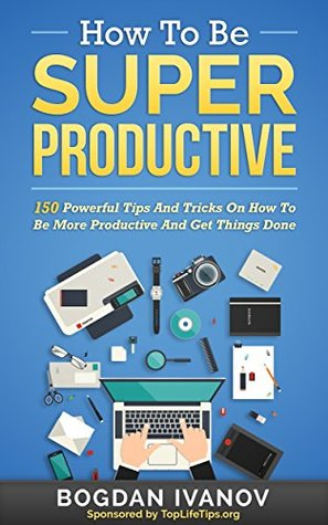 How To Be Super Productive: 150 Powerful Tips And Tricks On How To Be More Productive And Get Things Done Bogdan Ivanov