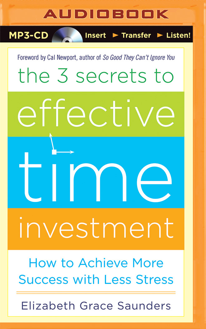 3 Secrets to Effective Time Investment, The: How to Achieve More Success with Less Stress  by  Elizabeth Grace Saunders