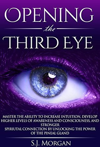 Opening The Third Eye: Master the Ability to Increase Intuition, Develop Higher Levels of Awareness and Consciousness, and Stronger Spiritual Connection ... Gland, Third Eye, Awakening, Spirituality)  by  S.J. Morgan