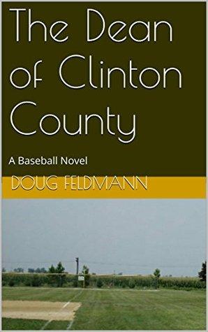 The Dean of Clinton County: A Baseball Novel  by  Doug Feldmann