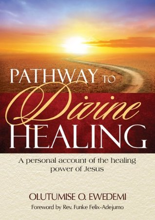 Pathway to Divine Healing  by  Olutumise.O. Ewedemi