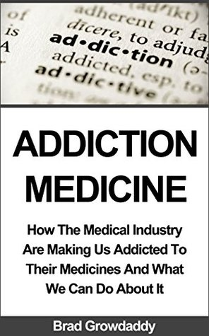 ADDICTION MEDICINE: How The Medical Industry Are Making Us Addicted To Their Medicines And What We Can Do About It  by  Brad Growdaddy