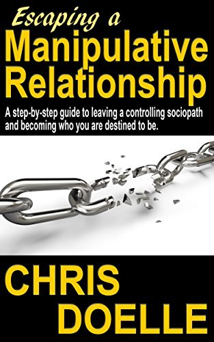Escaping a Manipulative Relationship: A step-by-step guide to leaving a controlling sociopath and becoming who you are destined to be.  by  Chris Doelle
