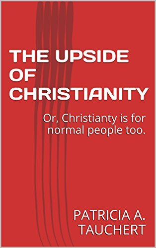 The Up Side of Christianity: Or, Christianty is for normal people too.  by  PATRICIA A. TAUCHERT