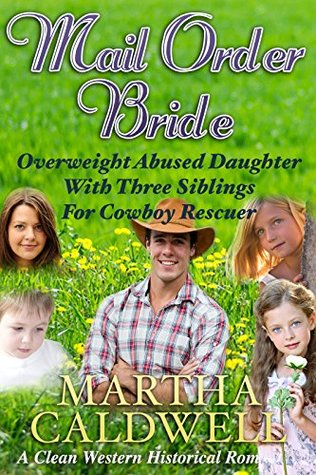 Mail Order Bride: Overweight Abused Daughter With Three Siblings For Cowboy Rescuer: A Clean Western Historical Romance Martha Caldwell