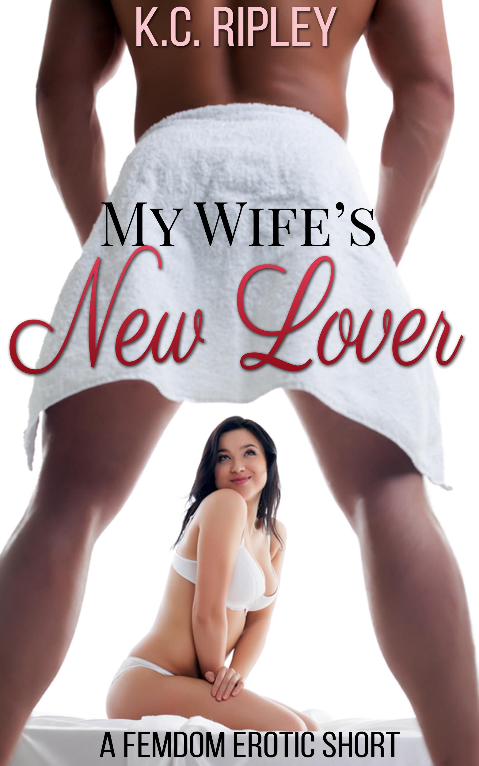 My Wifes New Lover: A FemDom Erotic Short K.C. Ripley
