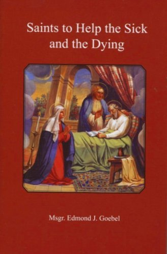 Saints to Help the Sick and the Dying: With Appropriate Prayers and Reflections  by  [Msgr] Edmund J. Goebel
