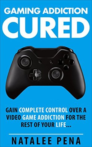 Gaming Addiction CURE: Gain Complete CONTROL Over a Video Game Addiction For The Rest of Your Life  by  Natalee Pena