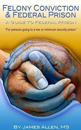 Felony Conviction and Federal Prison: A Guide To Federal Prison - For Persons Going To A Low or Minimum Security Prison James Allen