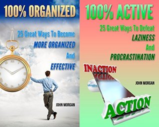 100% Organized and Active (2in1): 50 Great Ways To Become More Organized And Effective And Defeat Your Laziness And Procrastination (How To Be 100%) John Morgan