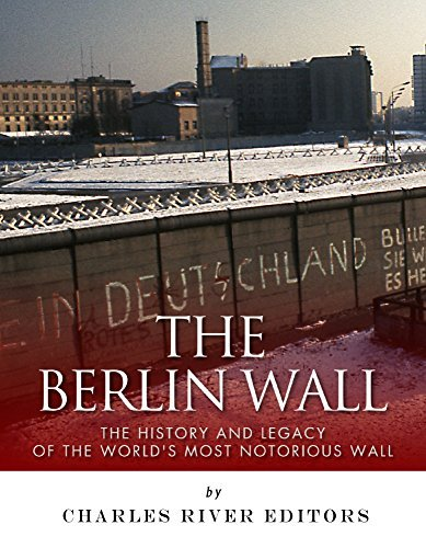 The Berlin Wall: The History and Legacy of the Worlds Most Notorious Wall  by  Charles River Editors