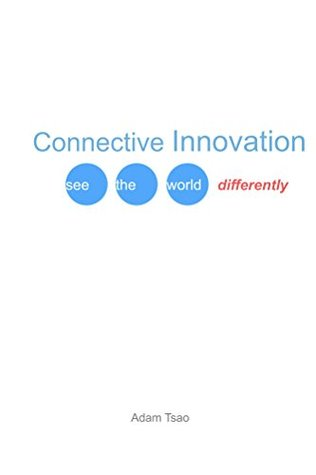 Connective Innovation: See the World Differently  by  Adam Tsao