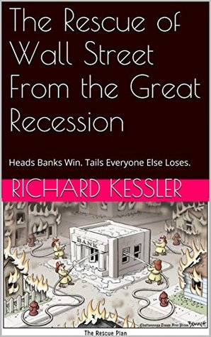 The Rescue of Wall Street From the Great Recession: Heads Banks Win. Tails Everyone Else Loses. Richard Kessler