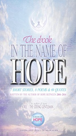 IN THE NAME OF HOPE: 7 SHORT STORIES, 8 POEMS & 69 QUOTES FROM THE AUTHOR OF HOPE  by  JOREL THE CRYING GENTLEMAN