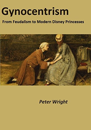 Gynocentrism: From Feudalism to Modern Disney Princesses Peter Wright