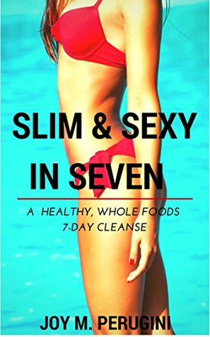 Slim & Sexy In Seven: A Healthy, Whole Foods 7-Day Cleanse  by  Joy Perugini