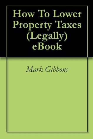 How To Lower Property Taxes (Legally) eBook  by  Mark Gibbons