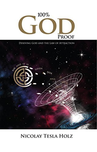 100% God Proof: Deriving God and the Law of Attraction  by  Nicolay Tesla Holz